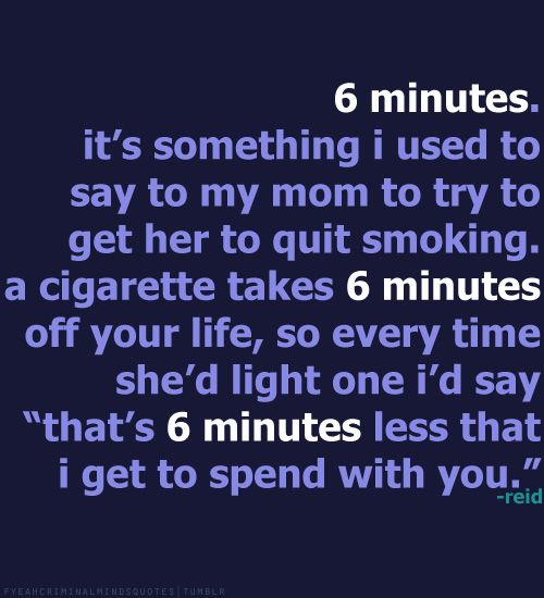 "6 minutes. It's something I used to say to my mom to try to get her to quit smoking. A cigarette takes 6 minutes off your life, so every time she'd light one I'd say ""That's 6 minutes less that I get to spend with you.""-Dr. Spencer Reid"