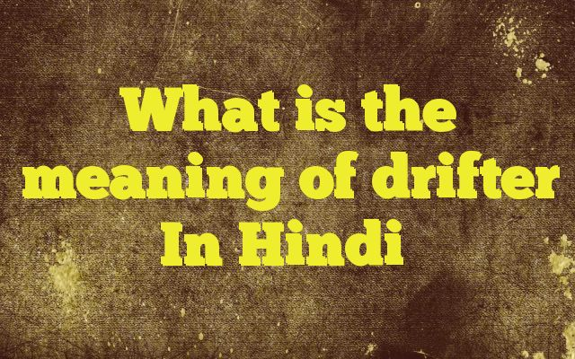 What is the meaning of drifter In Hindi Meaning of  drifter in Hindi  SYNONYMS AND OTHER WORDS FOR drifter  आवारा→tramp,hobo,maverick,drifter,stroller,vagabond मछली फंसाने की नाव→drifter पर्यटक→tourist,gadabout,excursionist,camper,landlouper,drifter Definition of drifter a person who is continually moving from place t...