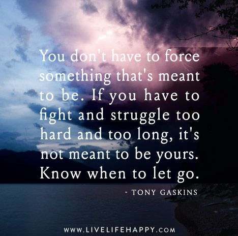 You don't have to force something that's meant to be. If you have to fight and struggle too hard and too long, it's not meant to be yours. Know when to let go. - Tony Gaskins