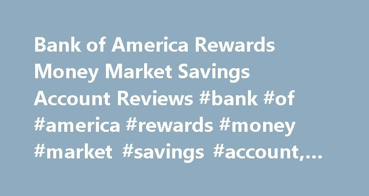 Bank of America Rewards Money Market Savings Account Reviews #bank #of #america #rewards #money #market #savings #account, #money #market http://ohio.remmont.com/bank-of-america-rewards-money-market-savings-account-reviews-bank-of-america-rewards-money-market-savings-account-money-market/  # Bank of America Rewards Money Market Savings Account MINIMUM TO OPEN $25 A Rewards Money Market Savings account gives you a competitive rate and flexible ways to save. The Withdrawal Limit Fee is $10 for…