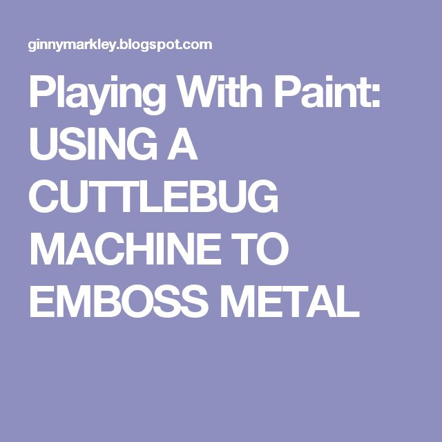 Playing With Paint: USING A CUTTLEBUG MACHINE TO EMBOSS METAL