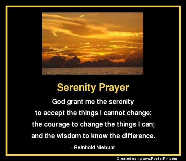 Serenity Prayer: God grant me the serenity to accept the things I cannot change; the courage to change the things I can; and the wisdom to know the difference. - Reinhold Niebuhr