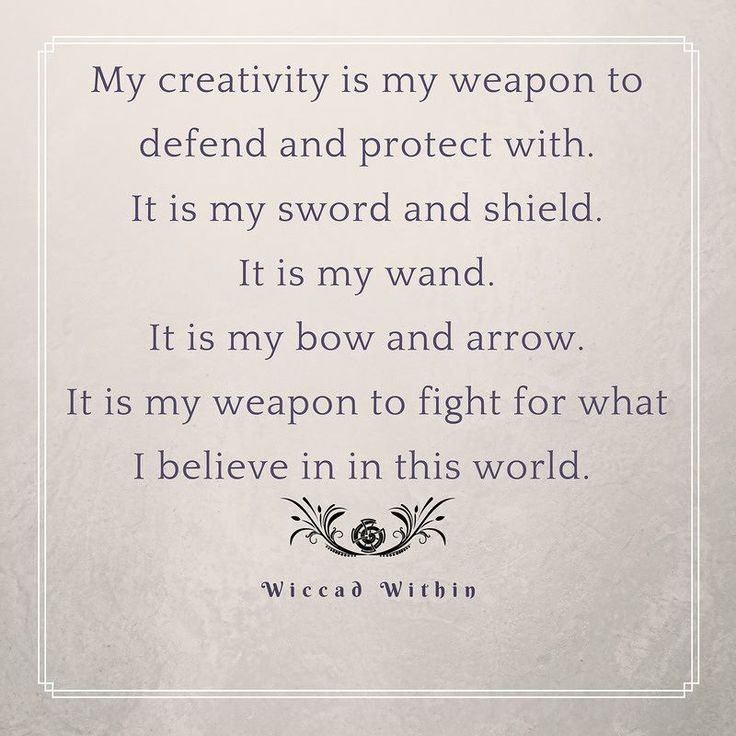 My creativity is my weapon to defend and protect with. It is my sword and shield. It is my wand. It is my bow and arrow. It is my weapon to fight for what I believe in this world. There is so much going on in the world and not all of us can fight for what we want and need and believe in the same way. My creativity my art my creations these are my weapons to stand for what I believe and help the world. This is one way I can stand up and help others. Even if I only help one person in this…