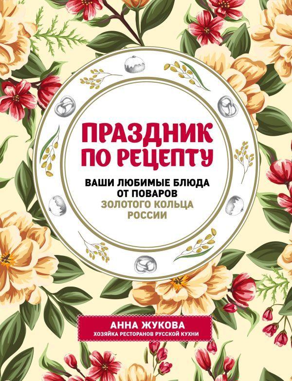 Праздник по рецепту. Ваши любимые блюда от шеф-поваров Золотого Кольца России. Анна Жукова