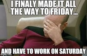 Image result for having to work on saturday meme   Funny ...