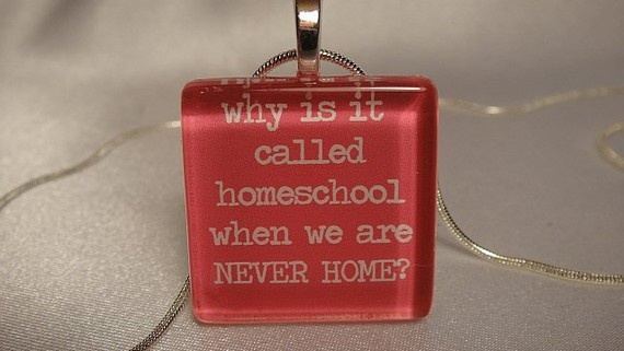 """""""Why is it called homeschool when we are NEVER HOME?"""""""