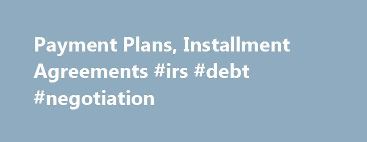 Payment Plans, Installment Agreements #irs #debt #negotiation http://quote.nef2.com/payment-plans-installment-agreements-irs-debt-negotiation/  # Payment Plans, Installment Agreements Alert: User fees for payment plans/installment agreements change effective Jan. 1, 2017. Details are at the bottom of this page. If you're financially unable to pay your tax debt immediately, you can make monthly payments through an installment agreement. As long as you pay your tax debt in full, you can reduce…