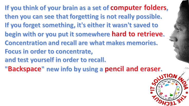 """If you think of your brain as a set of computer folders, then you can see that forgetting is not really possible. If you forget something, it's either it wasn't saved to begin with or you put it somewhere hard to retrieve. Concentration and recall are what makes memories. Focus in order to concentrate, and test yourself in order to recall. """"Backspace"""" new info by using a pencil and eraser."""