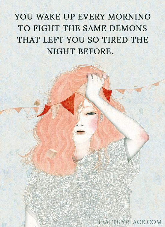 Quote on addictions: You wake up every morning to fight the same demons that left you so tired the night before. www.HealthyPlace.com