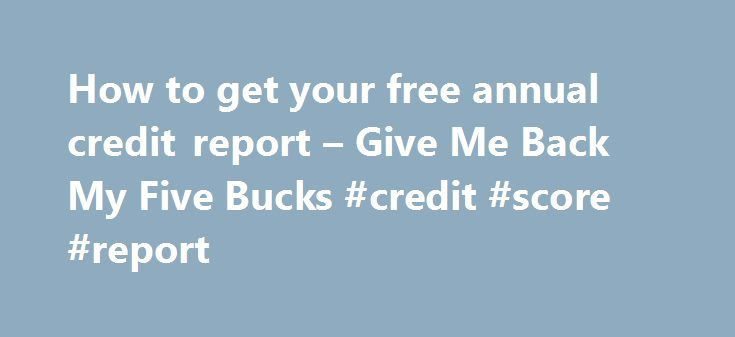 How to get your free annual credit report – Give Me Back My Five Bucks #credit #score #report http://nef2.com/how-to-get-your-free-annual-credit-report-give-me-back-my-five-bucks-credit-score-report/  #free credit report canada # How to get your free annual credit report After one of my recent Moneyville posts How a 1% rule can help you save I suggested that now would be a good time to order a free credit report from both Equifax and Transunion. From that post, I received quite a...