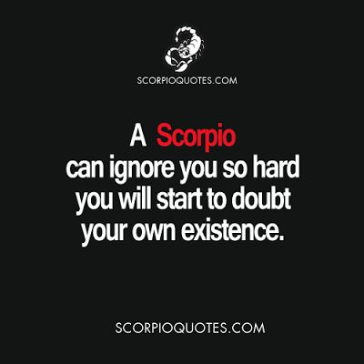 Scorpio Traits:    A Scorpio can ignore you so hard, you will start to doubt your own existence. ...