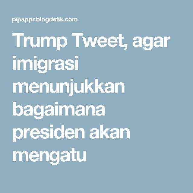 Trump Tweet, agar imigrasi menunjukkan bagaimana presiden akan mengatu