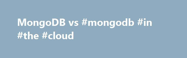 MongoDB vs #mongodb #in #the #cloud http://seattle.remmont.com/mongodb-vs-mongodb-in-the-cloud/  I am evaluating what might be the best migration option. Currently, I am on a sharded MySQL (horizontal partition), with most of my data stored in JSON blobs. I do not have any complex SQL queries (already migrated away after since I partitioned my db). Right now, it seems like both MongoDB and Cassandra would be likely options. My situation: Lots of reads in every query, less regular writes Not…