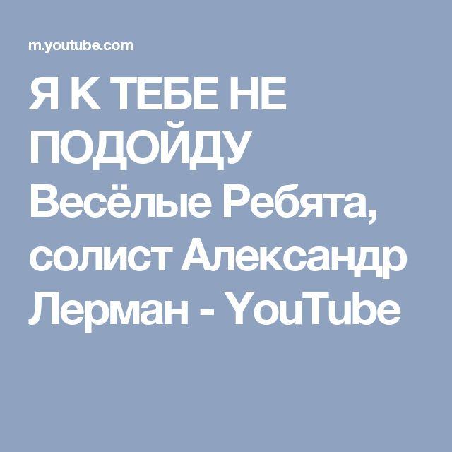 Я К ТЕБЕ НЕ ПОДОЙДУ       Весёлые Ребята, солист Александр Лерман - YouTube