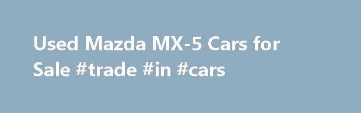 Used Mazda MX-5 Cars for Sale #trade #in #cars http://cars.remmont.com/used-mazda-mx-5-cars-for-sale-trade-in-cars/  #cars for sale uk # Used Mazda MX-5 cars for sale Motors.co.uk currently have 658 used Mazda MX-5 cars for sale The Mazda MX-5 is a great little two-seater sports car, suitable for car buyers looking to enjoy their drive around the countryside. The MX-5 is compact and streamline, and is responsive to your handling.…The post Used Mazda MX-5 Cars for Sale #trade #in #cars…