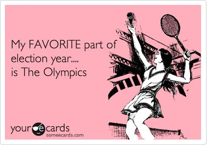 My FAVORITE part of election year.... is The Olympics.