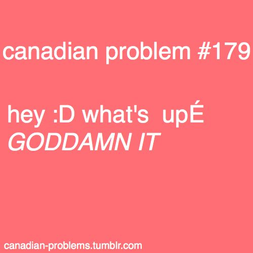 Canadian Problems - And I STILL don't know how I cause this problem! XD