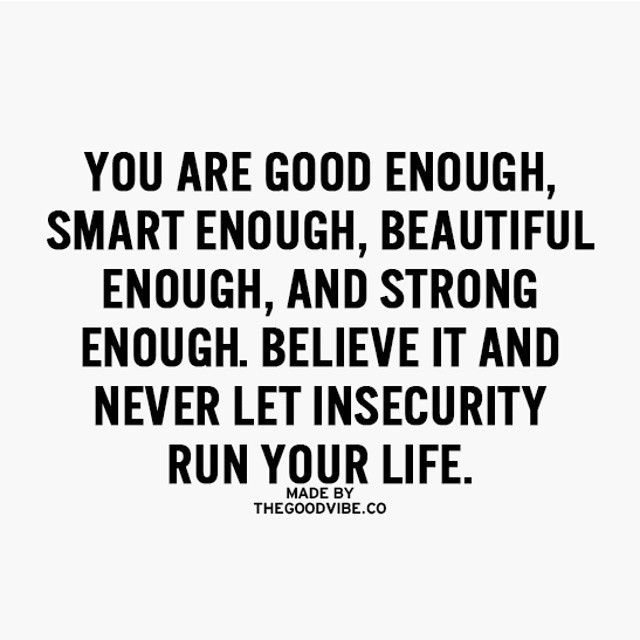 You are enough, stop with the insecurities