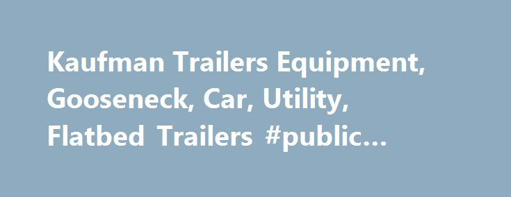 Kaufman Trailers Equipment, Gooseneck, Car, Utility, Flatbed Trailers #public #auto #auction http://autos.nef2.com/kaufman-trailers-equipment-gooseneck-car-utility-flatbed-trailers-public-auto-auction/  #auto trailer # Kaufman Trailers Home About Kaufman Trailers Kaufman Trailers is the leader in supplying high quality, cost-effective Utility, Gooseneck, Flatbed, Equipment, Car, and Dump Trailers. You can choose to pick up your trailer or we will deliver it factory-direct anywhere in the…