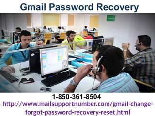 Remove all Worries through Gmail Password Recovery 1-850-361-8504	Take out your Gmail Password Recovery issues by dialing 1-850-361-8504 where our specialists will enable you to this way:- Recover your Gmail account. Reset your Gmail watchword. 100% successful administrations you will get. For more visit us our site. http://www.mailsupportnumber.com/gmail-change-forgot-password-recovery-reset.htmL	 Gmail Password Recovery,  Change gmail password, gmail account setup