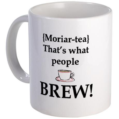 Moriar-tea. That's what people BREW!!