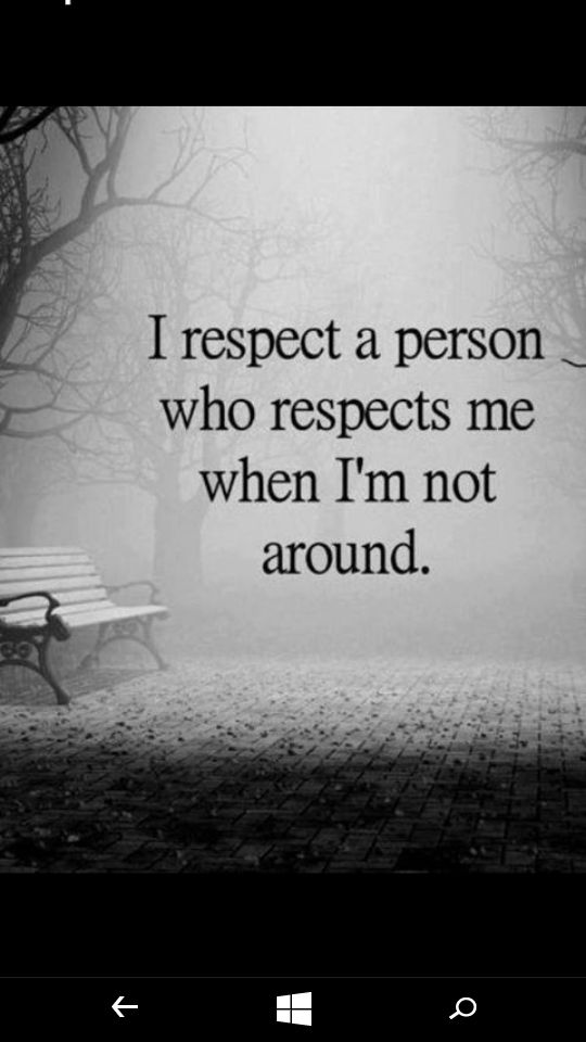 I respect a person who respects me when I'm not around -- and even more when I am around....