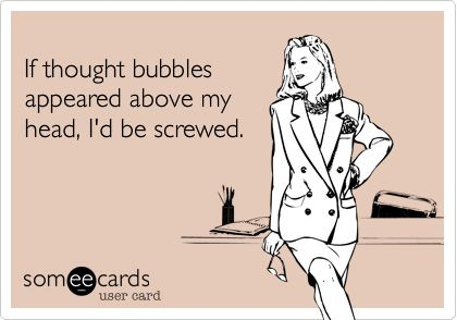 Funny Confession Ecard: If thought bubbles appeared above my head, I'd be screwed.