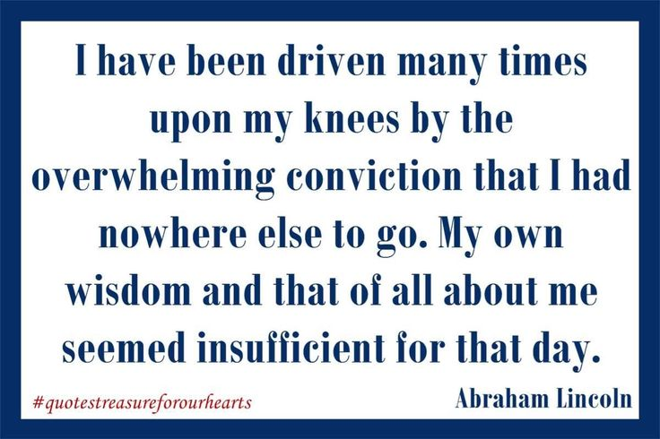 16 - I have been driven many times upon my knees by the overwhelming conviction that I had nowhere else to go. My own wisdom and that of all about me seemed insufficient for that day.  Abraham Lincoln #treasureforourhearts #quotestreasureforourhearts #Christian #quote #Christianquotes #abrahamlincoln Lin