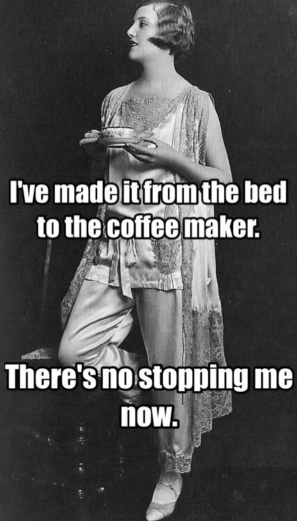 I've made it from the bed to the coffee maker. There's no stopping me now.