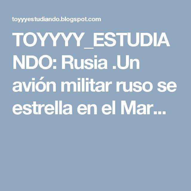 TOYYYY_ESTUDIANDO: Rusia .Un avión militar ruso se estrella en el Mar...