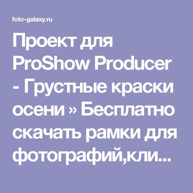 Проект для ProShow Producer - Грустные краски осени » Бесплатно скачать рамки для фотографий,клипарт,шрифты,шаблоны для Photoshop,костюмы,рамки для фотошопа,обои,фоторамки,DVD обложки,футажи,свадебные футажи,детские футажи,школьные футажи,видеоредакторы,видеоуроки,скрап-наборы