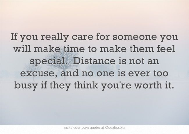 If you really care for someone you will make time to make them feel special. Distance is not an excuse, and no one is ever too busy if they think you're worth it.