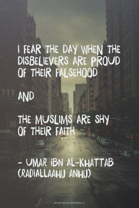 """‎I fear the day when the disbelievers are proud of their falsehood and the Muslims are shy of their faith."" — Umar ibn Al-Khattab (radiAllaahu anhu)"