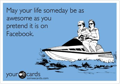 May your life someday be as awesome as you pretend it is on Facebook.  ;-)
