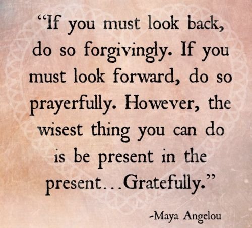 If you must look back, do so forgivingly. If you must look forward, do so prayerfully. However, the wisest thing you can do is be present in the present....Gratefully. - Maya Angelou