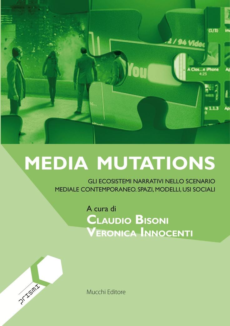 Media Mutations. Gli ecosistemi narrativi nello scenario mediale contemporaneo. Spazi, modelli, usi sociali. (Uscita prevista: maggio 2013)    AA. VV., Claudio Bisoni, Veronica Innocenti (a cura di).  Collana Prismi