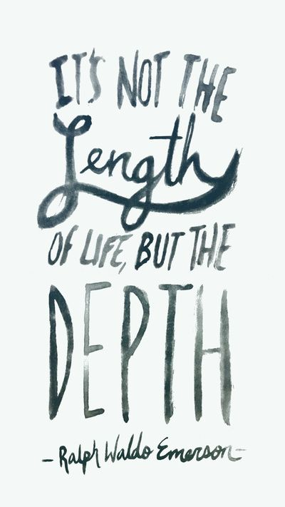 Its not the length of life but the depth