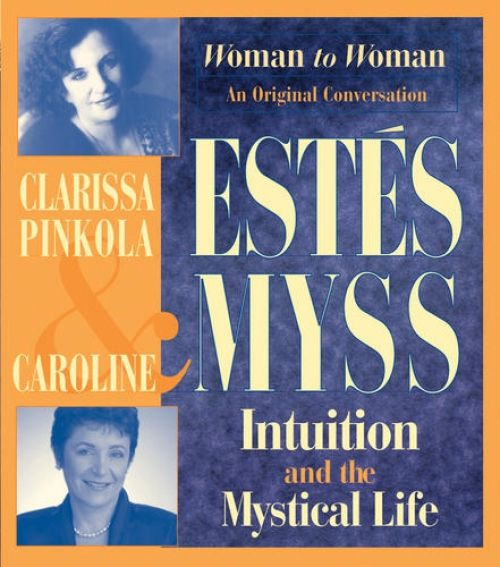 """Intuition and the Mystical Life"" by Clarissa Pinkola Estés & Caroline Myss"