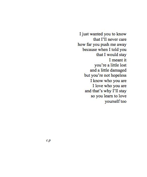I just want you to know that I'll never care how far you push me away because when I told you that I would stay I meant it. You're a little lost and a little damaged but you're not hopeless. I know who you are. I love who you are and that's why I'll stay so you learn to love yourself too.