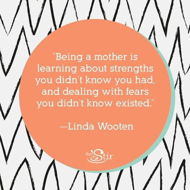 """Being a mother is learning about strengths you didn't know you had, and dealing with fears you didn't know existed."" -- Linda Wooten"