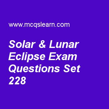 Practice test on solar & lunar eclipse, general knowledge quiz 228 online. Practice GK exam's questions and answers to learn solar & lunar eclipse test with answers. Practice online quiz to test knowledge on solar and lunar eclipse, galileo galileo, interpol, icsid, introduction to biosphere worksheets. Free solar & lunar eclipse test has multiple choice questions as dark central part of earth's shadow in lunar eclipse is known as, answers key with choices as penumbra, umbra, antumbra...