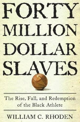 'FORTY MILLION DOLLAR SLAVES' _The Rise, Fall, and Redemption of the Black Athlete... _by: William C. Rhoden