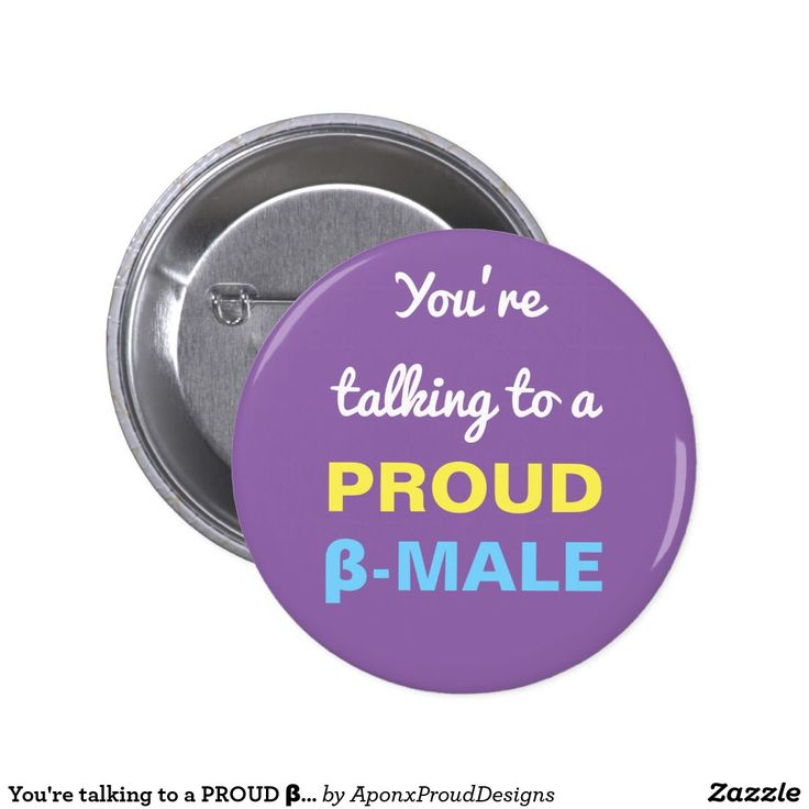 You're talking to a PROUD β-MALE