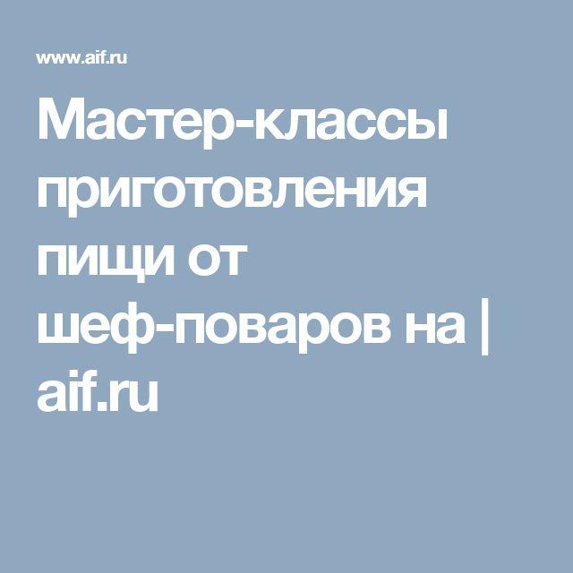 Мастер-классы приготовления пищи от шеф-поваров на | aif.ru