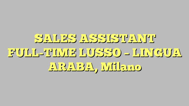 SALES ASSISTANT FULL-TIME LUSSO - LINGUA ARABA, Milano