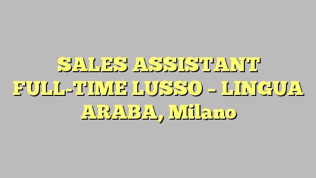 SALES ASSISTANT FULL-TIME LUSSO - LINGUA ARABA, Milano