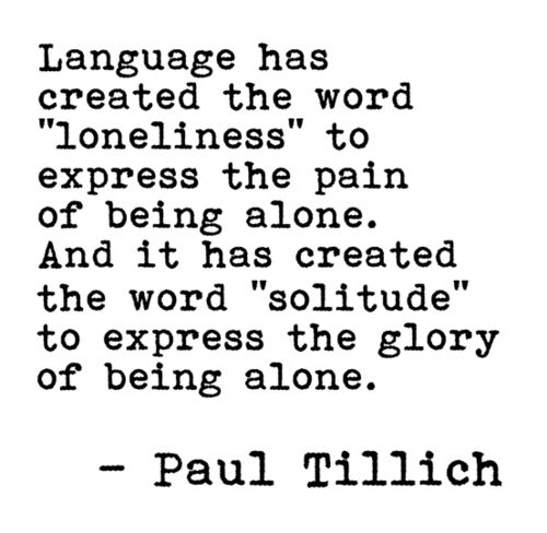 Language... has created the word 'loneliness' to express the pain of being alone. And it has created the word 'solitude' to express the glory of being alone. Paul Tillich