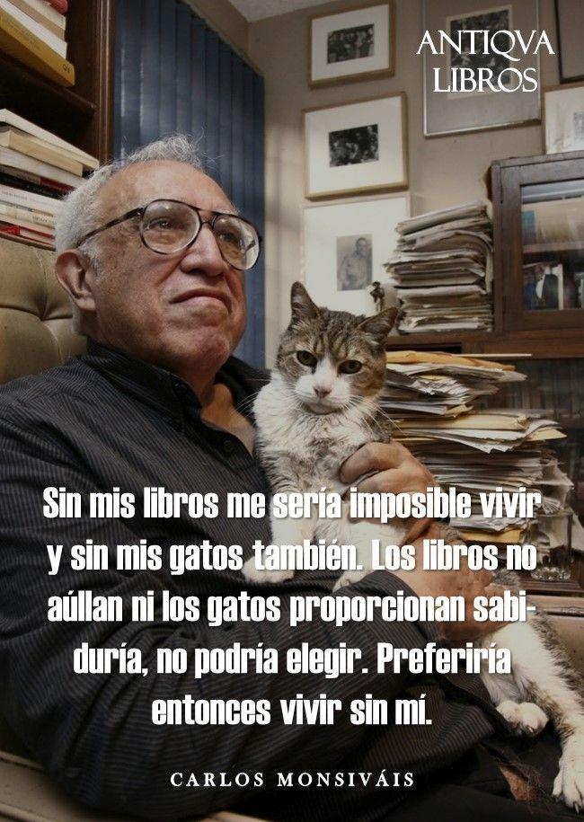 """""""Sin mis libros me sería imposible vivir y sin mis gatos también. Los libros no aúllan ni los gatos proporcionan sabiduría, no podría elegir. Preferiría entonces vivir sin mí"""". - Carlos Monsiváis"""