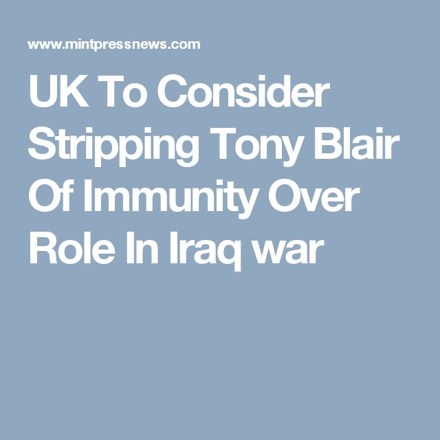 UK To Consider Stripping Tony Blair Of Immunity Over Role In Iraq war