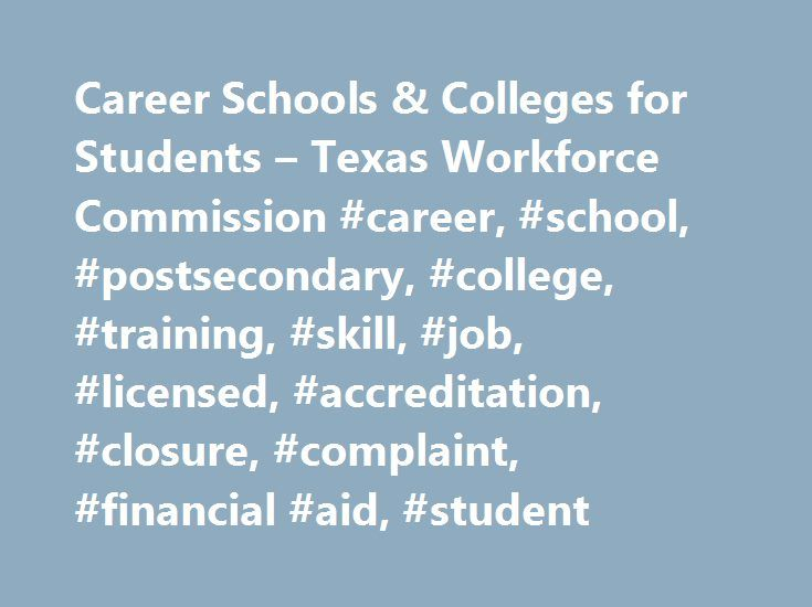 Career Schools & Colleges for Students – Texas Workforce Commission #career, #school, #postsecondary, #college, #training, #skill, #job, #licensed, #accreditation, #closure, #complaint, #financial #aid, #student http://new-jersey.remmont.com/career-schools-colleges-for-students-texas-workforce-commission-career-school-postsecondary-college-training-skill-job-licensed-accreditation-closure-complaint-financial-ai/  # Career Schools Colleges for Students Overview Career schools and colleges are…